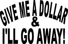 give me a dollar and i will go away money rich bum   VINYL DECAL STICKER 1489 +