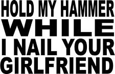 HOLD MY HAMMER WHILE I NAIL YOUR GIRLFRIEND   VINYL DECAL STICKER 896 large