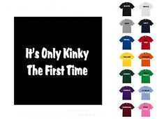 It's Only Kinky The First Time T-shirt #46 - Free Shipping
