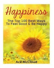 Happiness: The Top 100 Best Ways to Feel Good & Be Happy by Ace McCloud