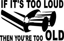 IF IT'S TO LOUD YOU'RE TOO OLD LEFT OR RIGHT  VINYL DECAL STICKER 4280