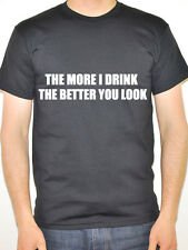 THE MORE I DRINK THE BETTER YOU LOOK - Humorous / Novelty Themed Mens T-Shirt