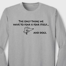 The Only Thing We Have To Fear Is Fear Itself And Dogs Funny Long Sleeve Tee