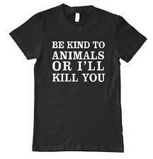 BE KIND TO ANIMALS OR I'LL KILL YOU Unisex Adult T-Shirt Tee Top
