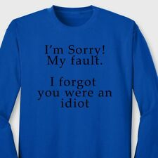 Sorry My Fault I Forgot You Were An Idiot T-shirt College Humor Long Sleeve Tee