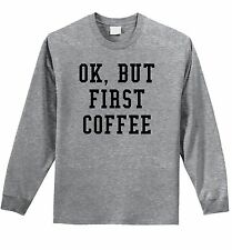 Ok But First Coffee Funny L/S T Shirt Morning Person Coffee Lover Gift Shirt Z1