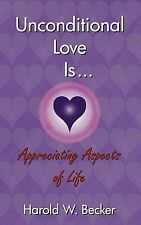 Unconditional Love Is... Appreciating Aspects of Life by Becker, Harold W.