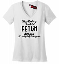 Stop Trying Make Fetch Happen Funny Ladies V-Neck T Shirt Dog Lover Puppy Tee Z5