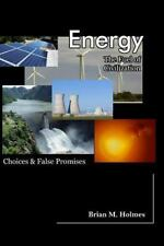 Energy: the Fuel of Civilization : Choices and False Promises by Brian Holmes...