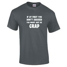 If At First You Don't Succeed You Might Just Be Crap T-Shirt 16 Colours - to 5XL
