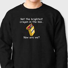 Not The Brightest Crayon In The Box...Tee Sarcastic Humor Funny Crew Sweatshirt