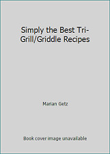 Simply the Best Tri-Grill/Griddle Recipes by Marian Getz