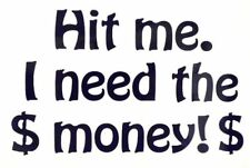"""Hit me. I need the money!"" Funny Car Truck Window Vinyl Decal Sticker 12 COLORS"