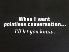 NEW FUNNY TSHIRT - When I want pointless conversation I'll let you know!