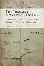Trauma of Monastic Reform: Community and Conflict in Twelfth-Century Germany by