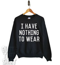 I Have Nothing To Wear Jumper Sweater Top Sweatshirt Tumblr Unisex All Sizes