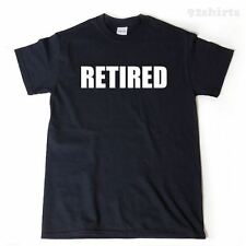 Retired T-shirt Funny Hilarious Retirement Gift Idea Retiree Tee