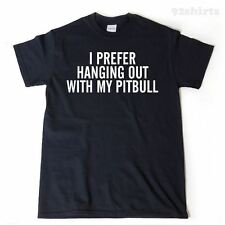 I Prefer Hanging Out With My Pitbull T-shirt Pit Pit Bull Bully Funny Shirt