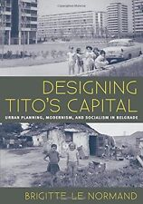 Designing Tito's Capital: Urban Planning, Modernism, and Socialism in Belgrade (
