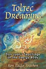 Toltec Dreaming : Don Juan's Teachings on the Energy Body by Ken Eagle Feather