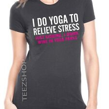 I DO YOGA TO RELIEVE STRESS just kidding I drink wine in yoga pants Women's tee