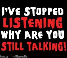 funny t-shirt, I've Stopped Listening - Why Are You Still Talking Shirt, Sm - 5X