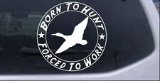 Born To Hunt Forced To Work Duck Hunter Car or Truck Window Laptop Decal 10X10.0