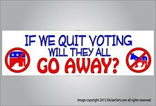 Funny political bumper sticker if stop voting will they go away vinyl or magnet