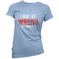 I May Be Wrong But I Doubt it… - Womens / Ladies T-Shirt - Funny - Geeky