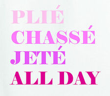 Plie' Chasse' Jete' All Day T-Shirt Ballet Dance Pointe Ballerina Dancer