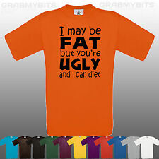 I MAY BE FAT BUT YOU'RE UGLY MENS FUNNY T SHIRT, 12 COLOURS