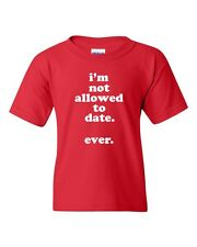 YOUTH I'm Not Allowed to Date EVER Funny Tee Shirt CUTE