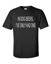 In Dog Beers I've Only Had One Funny Beer Drinking Fathers Day Gift T-Shirt NEW