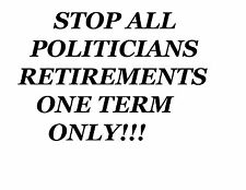 """""""STOP ALL POLITICIANS RETIREMENTS, ONE TERM ONLY""""NEW QUALITY SHIRT!  GREAT GIFT!"""
