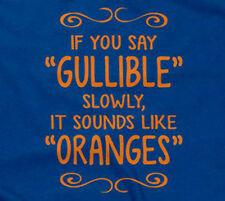 IF YOU SAY GULLIBLE SLOWLY, IT SOUNDS LIKE ORANGES T-SHIRT funny sarcastic mens