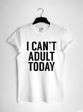 I Can't Adult Today T-Shirt Unisex or Ladies Fit Black White or Grey
