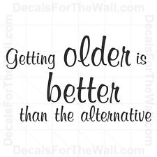 Getting Older is Better than the Alternative Wall Decal Vinyl Sticker Decor I47