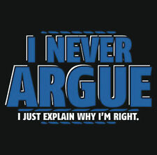 NEW I NEVER ARQUE I EXPLAIN WHY IM RIGHT TShirts Small to 5XL BLACK or WHITE