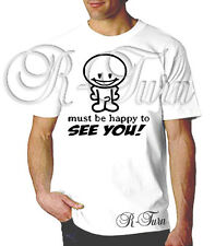 Must Be Happy To See You FUNNY College SEX RUDE OFFENSIVE T-shirt
