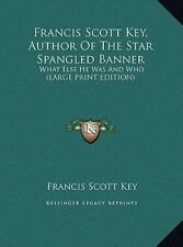 Francis Scott Key, Author of the Star Spangled Banner: What Else He Was and Who