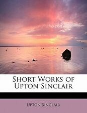 Short Works of Upton Sinclair by Upton Sinclair