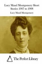 Lucy Maud Montgomery Short Stories 1907 to 1908 by Lucy Maud Montgomery