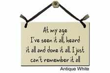 At my age. I've seen it all, heard it all and done it all. I... - Sign