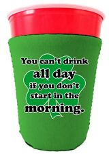 You Can't Drink All Day if You Don't Start in the Morning Funny Solo Cup Koozie