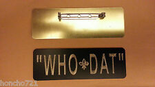 """"""" WHO - DAT """"    ( PIN-BACK NAME BADGE) SOLID BRASS   L@'@K    BUY  ME"""