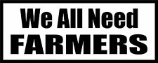 WE ALL NEED FARMERS FUNNY VINYL STICKER DECAL 5227