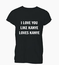 I Love You Like Kanye Loves West Douche Hipster Mens Tshirt T-Shirt Womens Ladie