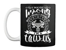 Im A Taurus Zodiac - I May Be Wrong But Highly Doubt It I'm Gift Coffee Mug