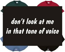 Shirt/Tank - Don't look at me in that tone of voice - funny humor comic laugh
