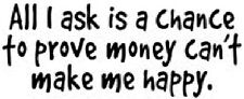 All I Ask Is A Chance To Prove Money Can't Make Me Happy T-Shirt Any Size